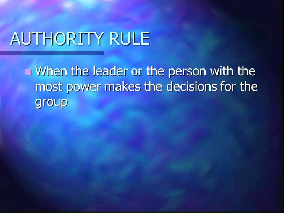 AUTHORITY RULE When the leader or the person with the most power makes the decisions for the group When the leader or the person with the most power m