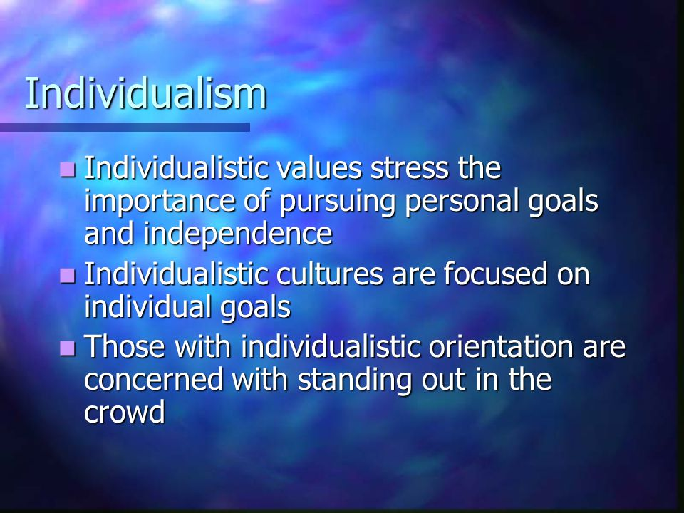Individualism Individualistic values stress the importance of pursuing personal goals and independence Individualistic values stress the importance of