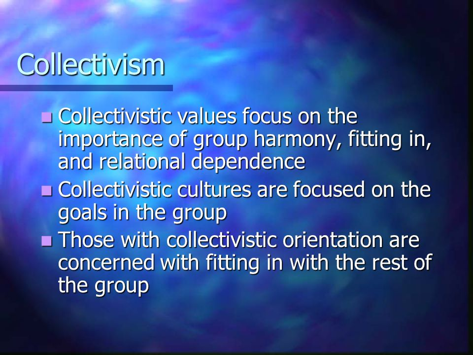 Collectivism Collectivistic values focus on the importance of group harmony, fitting in, and relational dependence Collectivistic values focus on the