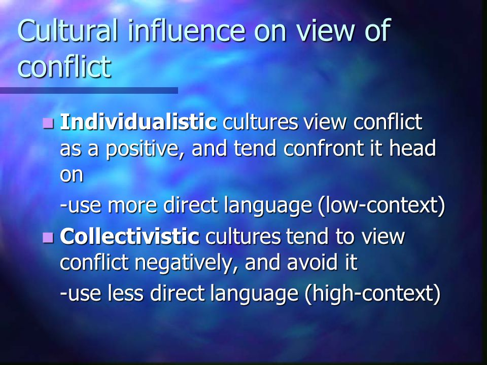 Cultural influence on view of conflict Individualistic cultures view conflict as a positive, and tend confront it head on Individualistic cultures vie