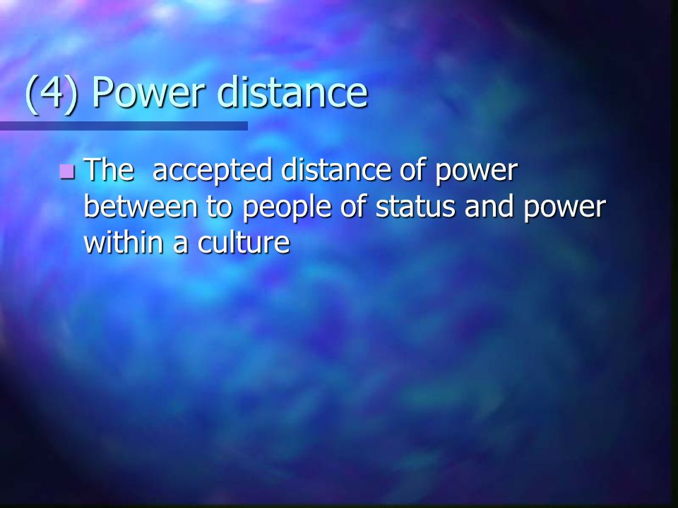 (4) Power distance The accepted distance of power between to people of status and power within a culture The accepted distance of power between to peo