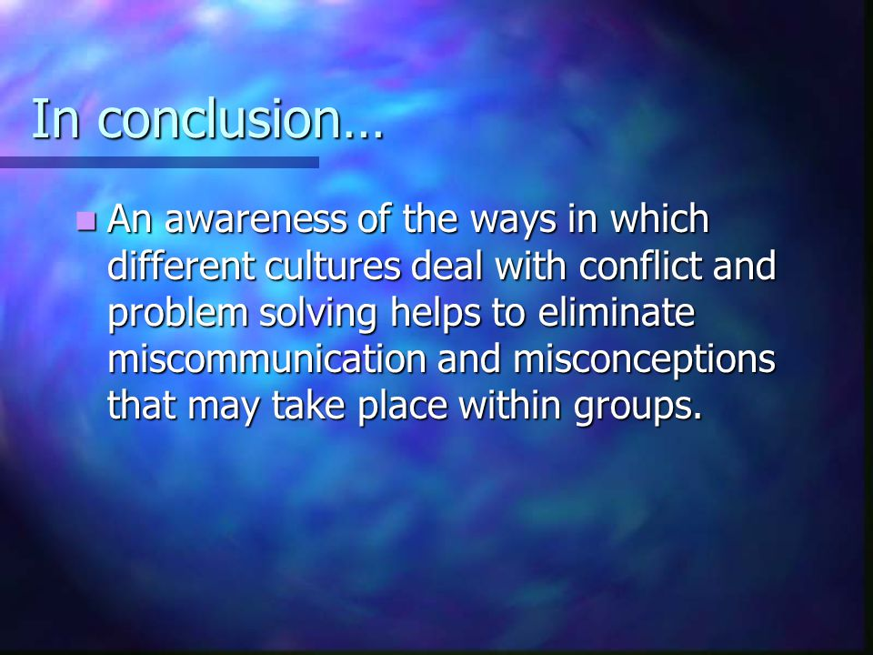 In conclusion… An awareness of the ways in which different cultures deal with conflict and problem solving helps to eliminate miscommunication and mis