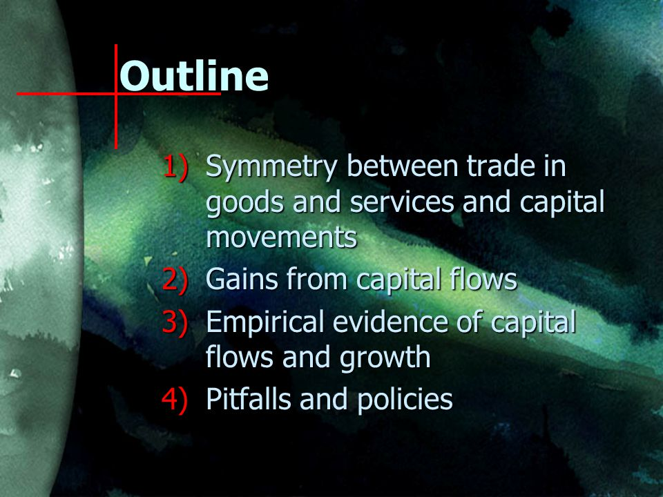 Outline 1)Symmetry between trade in goods and services and capital movements 2)Gains from capital flows 3)Empirical evidence of capital flows and growth 4)Pitfalls and policies