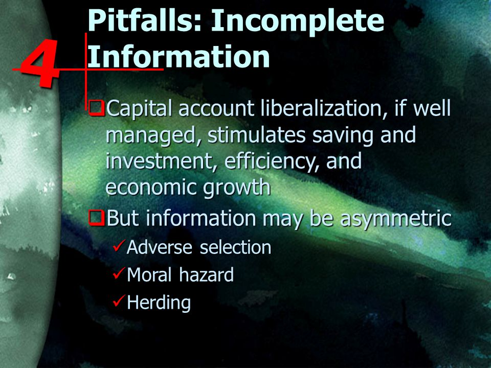 Pitfalls: Incomplete Information  Capital account liberalization, if well managed, stimulates saving and investment, efficiency, and economic growth  But information may be asymmetric Adverse selection Adverse selection Moral hazard Moral hazard Herding Herding 4