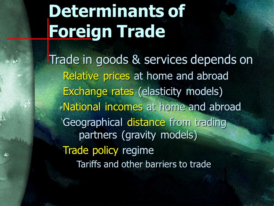 Determinants of Foreign Trade Trade in goods & services depends on Relative prices at home and abroad Exchange rates (elasticity models) National incomes at home and abroad Geographical distance from trading partners (gravity models) Trade policy regime Tariffs and other barriers to trade