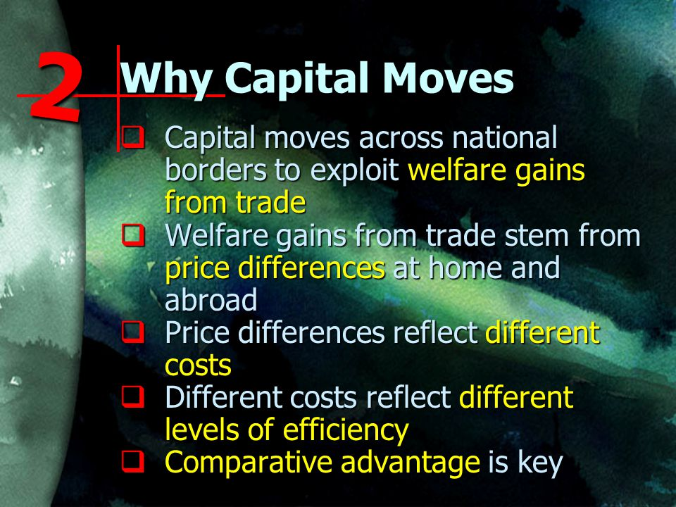 Why Capital Moves  Capital moves across national borders to exploit welfare gains from trade  Welfare gains from trade stem from price differences at home and abroad  Price differences reflect different costs  Different costs reflect different levels of efficiency  Comparative advantage is key 2
