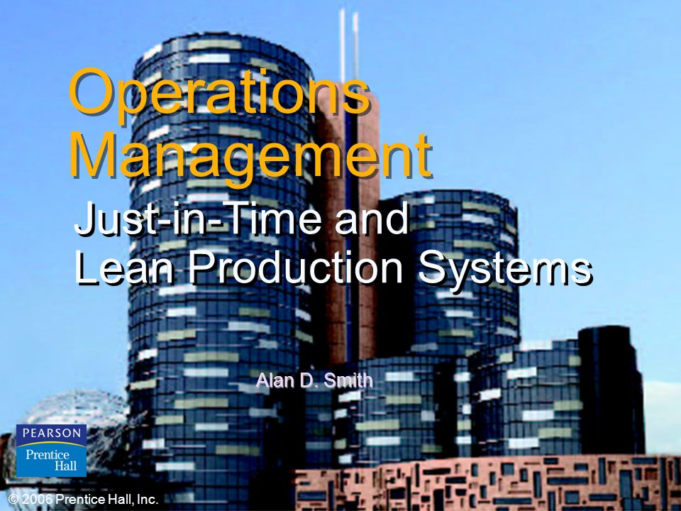 © 2006 Prentice Hall, Inc.16 – 1 Operations Management Just-in-Time and Lean Production Systems Just-in-Time and Lean Production Systems © 2006 Prentice Hall, Inc.