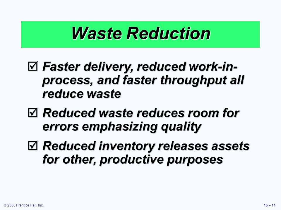 © 2006 Prentice Hall, Inc.16 – 11 Waste Reduction  Faster delivery, reduced work-in- process, and faster throughput all reduce waste  Reduced waste reduces room for errors emphasizing quality  Reduced inventory releases assets for other, productive purposes