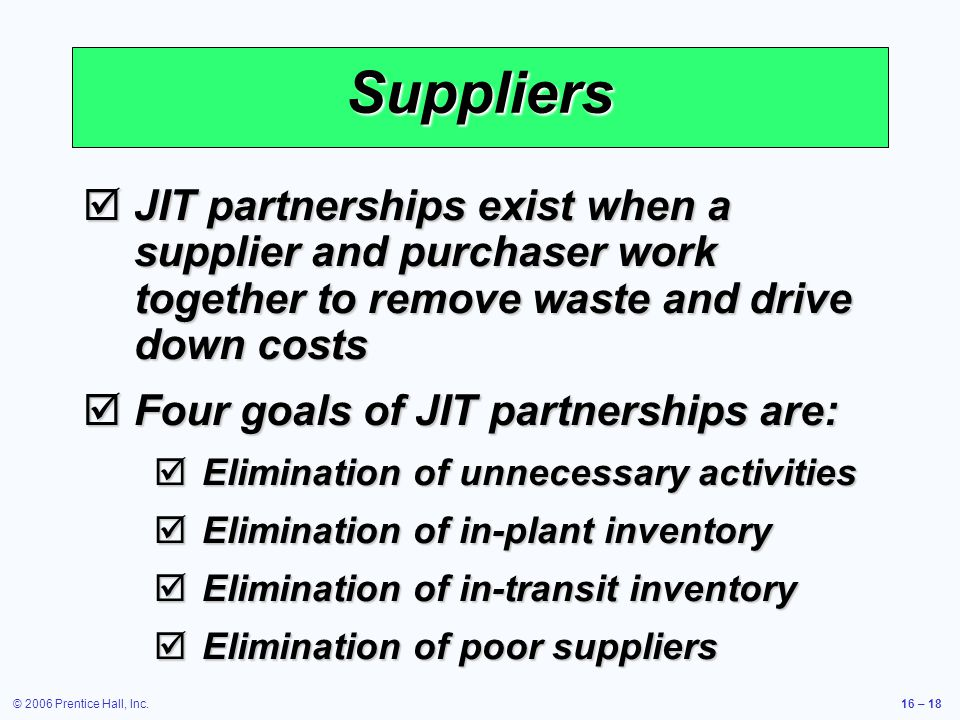 © 2006 Prentice Hall, Inc.16 – 18 Suppliers  JIT partnerships exist when a supplier and purchaser work together to remove waste and drive down costs  Four goals of JIT partnerships are:  Elimination of unnecessary activities  Elimination of in-plant inventory  Elimination of in-transit inventory  Elimination of poor suppliers