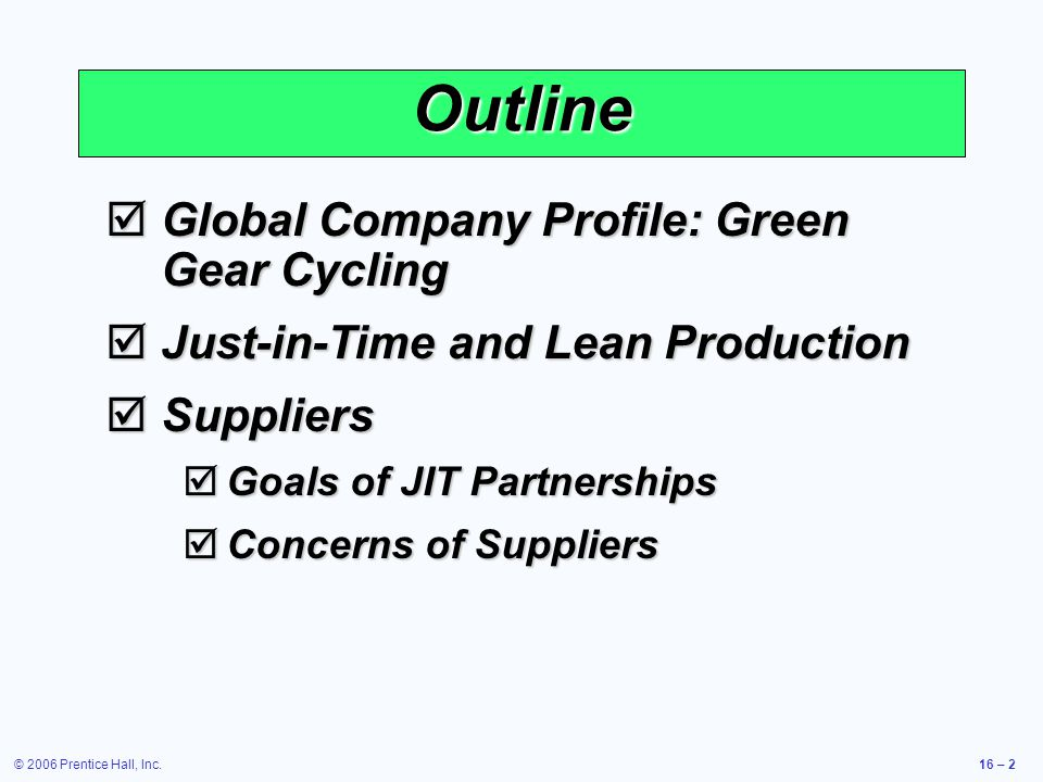 © 2006 Prentice Hall, Inc.16 – 2 Outline  Global Company Profile: Green Gear Cycling  Just-in-Time and Lean Production  Suppliers  Goals of JIT Partnerships  Concerns of Suppliers