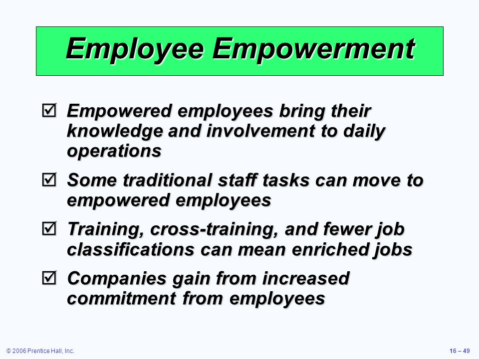 © 2006 Prentice Hall, Inc.16 – 49 Employee Empowerment  Empowered employees bring their knowledge and involvement to daily operations  Some traditional staff tasks can move to empowered employees  Training, cross-training, and fewer job classifications can mean enriched jobs  Companies gain from increased commitment from employees