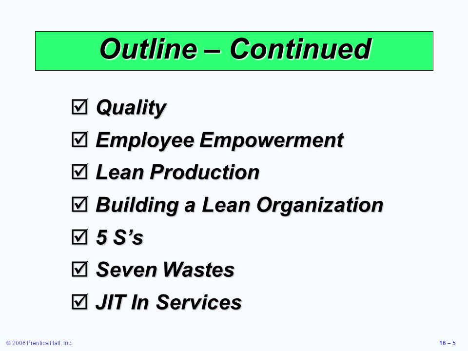 © 2006 Prentice Hall, Inc.16 – 5 Outline – Continued  Quality  Employee Empowerment  Lean Production  Building a Lean Organization  5 S's  Seven Wastes  JIT In Services