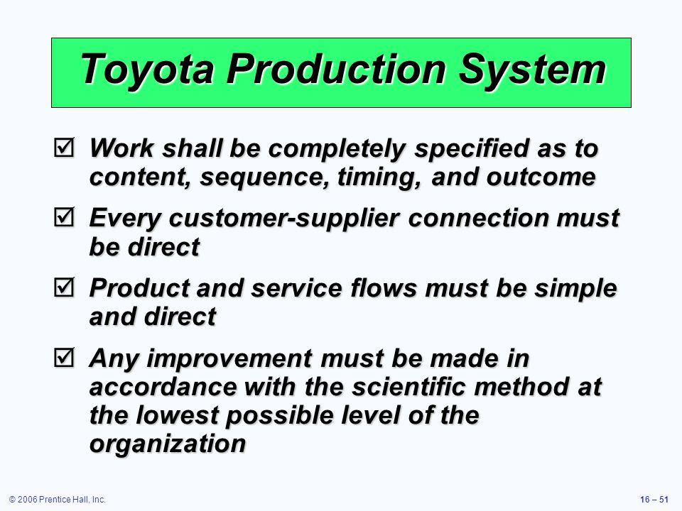 © 2006 Prentice Hall, Inc.16 – 51 Toyota Production System  Work shall be completely specified as to content, sequence, timing, and outcome  Every customer-supplier connection must be direct  Product and service flows must be simple and direct  Any improvement must be made in accordance with the scientific method at the lowest possible level of the organization