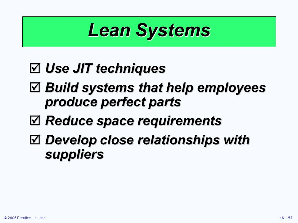 © 2006 Prentice Hall, Inc.16 – 52 Lean Systems  Use JIT techniques  Build systems that help employees produce perfect parts  Reduce space requirements  Develop close relationships with suppliers
