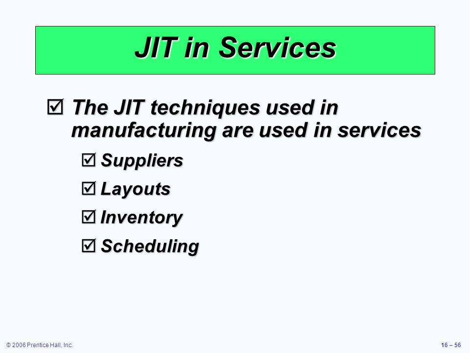 © 2006 Prentice Hall, Inc.16 – 56 JIT in Services  The JIT techniques used in manufacturing are used in services  Suppliers  Layouts  Inventory  Scheduling
