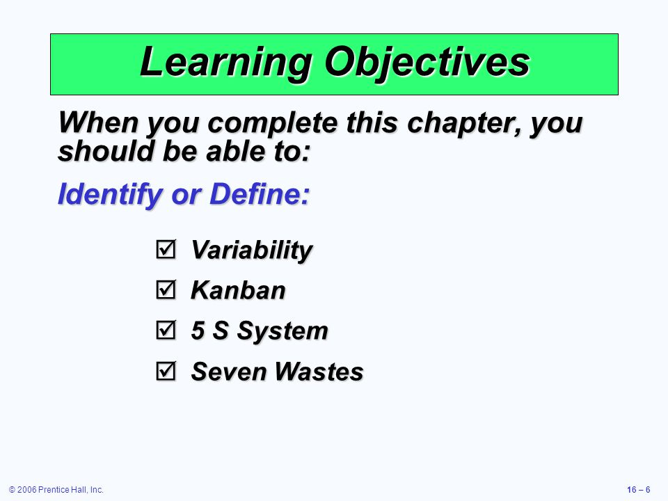 © 2006 Prentice Hall, Inc.16 – 6 Learning Objectives When you complete this chapter, you should be able to: Identify or Define:  Variability  Kanban  5 S System  Seven Wastes