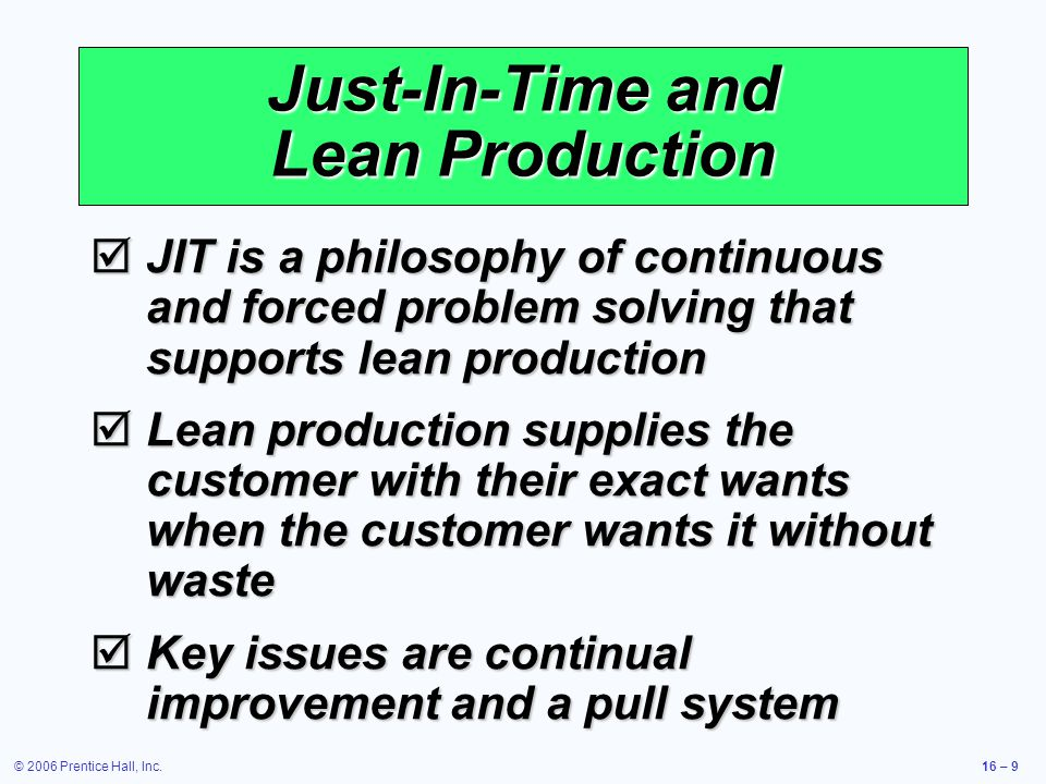 © 2006 Prentice Hall, Inc.16 – 9 Just-In-Time and Lean Production  JIT is a philosophy of continuous and forced problem solving that supports lean production  Lean production supplies the customer with their exact wants when the customer wants it without waste  Key issues are continual improvement and a pull system