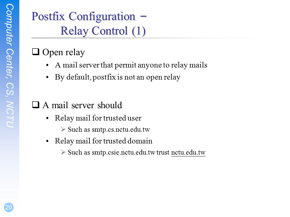 Computer Center, CS, NCTU 20 Postfix Configuration – Relay Control (1)  Open relay A mail server that permit anyone to relay mails By default, postfix is not an open relay  A mail server should Relay mail for trusted user  Such as smtp.cs.nctu.edu.tw Relay mail for trusted domain  Such as smtp.csie.nctu.edu.tw trust nctu.edu.tw