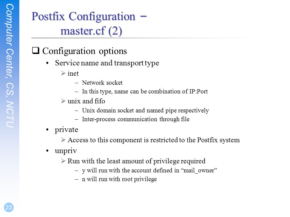 Computer Center, CS, NCTU 23 Postfix Configuration – master.cf (2)  Configuration options Service name and transport type  inet –Network socket –In this type, name can be combination of IP:Port  unix and fifo –Unix domain socket and named pipe respectively –Inter-process communication through file private  Access to this component is restricted to the Postfix system unpriv  Run with the least amount of privilege required –y will run with the account defined in mail_owner –n will run with root privilege