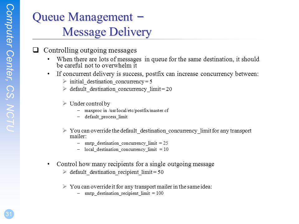 Computer Center, CS, NCTU 31 Queue Management – Message Delivery  Controlling outgoing messages When there are lots of messages in queue for the same destination, it should be careful not to overwhelm it If concurrent delivery is success, postfix can increase concurrency between:  initial_destination_concurrency = 5  default_destination_concurrency_limit = 20  Under control by –maxproc in /usr/local/etc/postfix/master.cf –default_process_limit  You can override the default_destination_concurrency_limit for any transport mailer: –smtp_destination_concurrency_limit = 25 –local_destination_concurrency_limit = 10 Control how many recipients for a single outgoing message  default_destination_recipient_limit = 50  You can override it for any transport mailer in the same idea: –smtp_destination_recipient_limit = 100