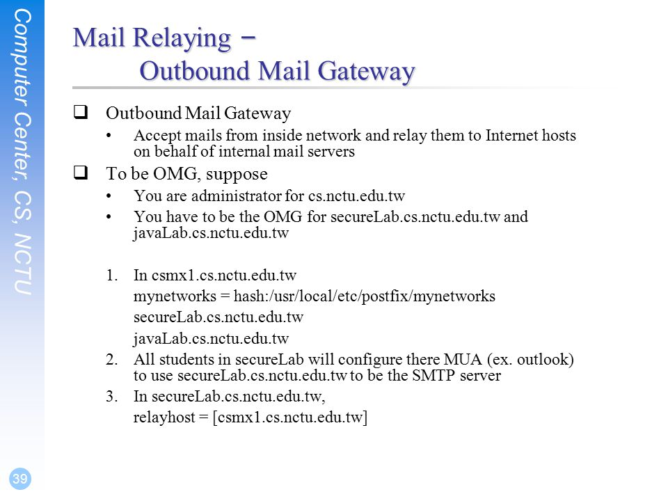 Computer Center, CS, NCTU 39 Mail Relaying – Outbound Mail Gateway  Outbound Mail Gateway Accept mails from inside network and relay them to Internet hosts on behalf of internal mail servers  To be OMG, suppose You are administrator for cs.nctu.edu.tw You have to be the OMG for secureLab.cs.nctu.edu.tw and javaLab.cs.nctu.edu.tw 1.In csmx1.cs.nctu.edu.tw mynetworks = hash:/usr/local/etc/postfix/mynetworks secureLab.cs.nctu.edu.tw javaLab.cs.nctu.edu.tw 2.All students in secureLab will configure there MUA (ex.