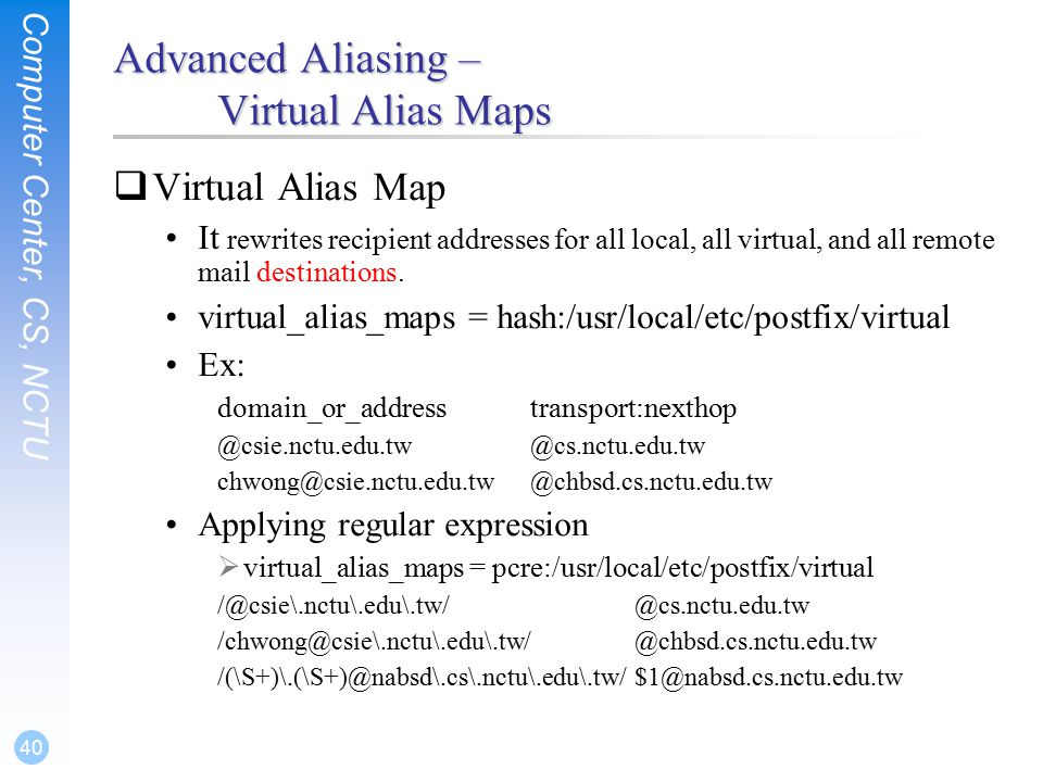 Computer Center, CS, NCTU 40 Advanced Aliasing – Virtual Alias Maps  Virtual Alias Map It rewrites recipient addresses for all local, all virtual, and all remote mail destinations.