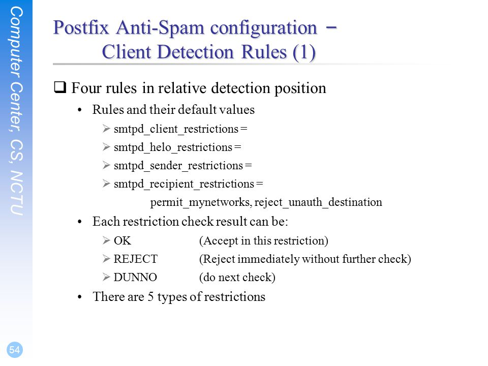 Computer Center, CS, NCTU 54 Postfix Anti-Spam configuration – Client Detection Rules (1)  Four rules in relative detection position Rules and their default values  smtpd_client_restrictions =  smtpd_helo_restrictions =  smtpd_sender_restrictions =  smtpd_recipient_restrictions = permit_mynetworks, reject_unauth_destination Each restriction check result can be:  OK(Accept in this restriction)  REJECT(Reject immediately without further check)  DUNNO(do next check) There are 5 types of restrictions