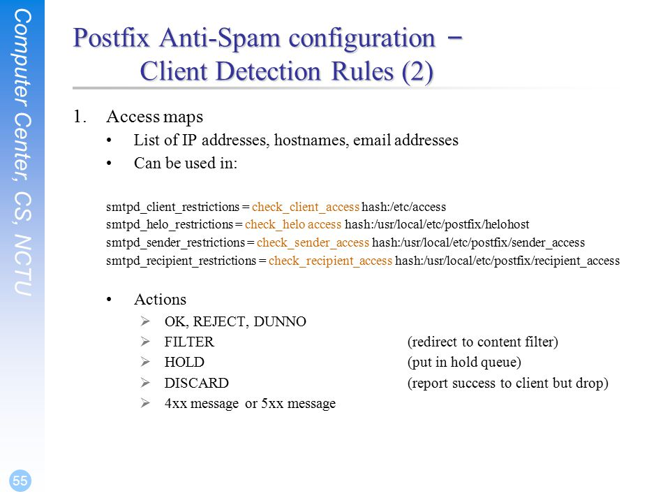 Computer Center, CS, NCTU 55 Postfix Anti-Spam configuration – Client Detection Rules (2) 1.Access maps List of IP addresses, hostnames,  addresses Can be used in: smtpd_client_restrictions = check_client_access hash:/etc/access smtpd_helo_restrictions = check_helo access hash:/usr/local/etc/postfix/helohost smtpd_sender_restrictions = check_sender_access hash:/usr/local/etc/postfix/sender_access smtpd_recipient_restrictions = check_recipient_access hash:/usr/local/etc/postfix/recipient_access Actions  OK, REJECT, DUNNO  FILTER(redirect to content filter)  HOLD(put in hold queue)  DISCARD(report success to client but drop)  4xx message or 5xx message