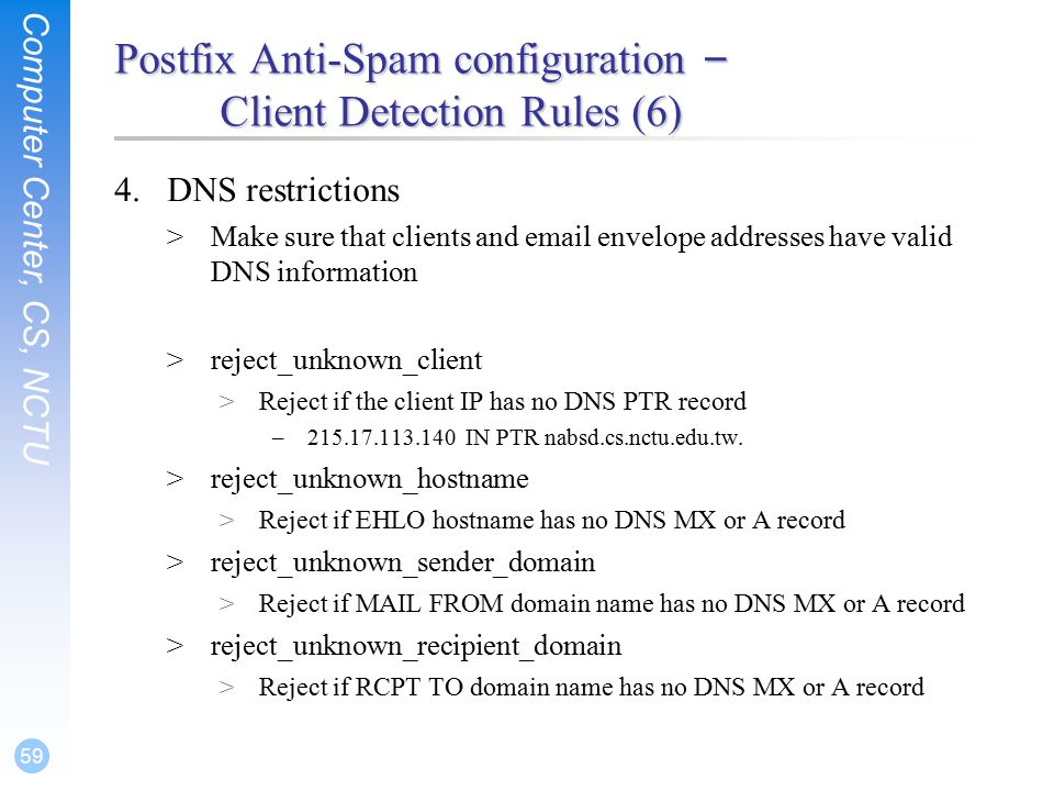 Computer Center, CS, NCTU 59 Postfix Anti-Spam configuration – Client Detection Rules (6) 4.DNS restrictions >Make sure that clients and  envelope addresses have valid DNS information >reject_unknown_client >Reject if the client IP has no DNS PTR record – IN PTR nabsd.cs.nctu.edu.tw.