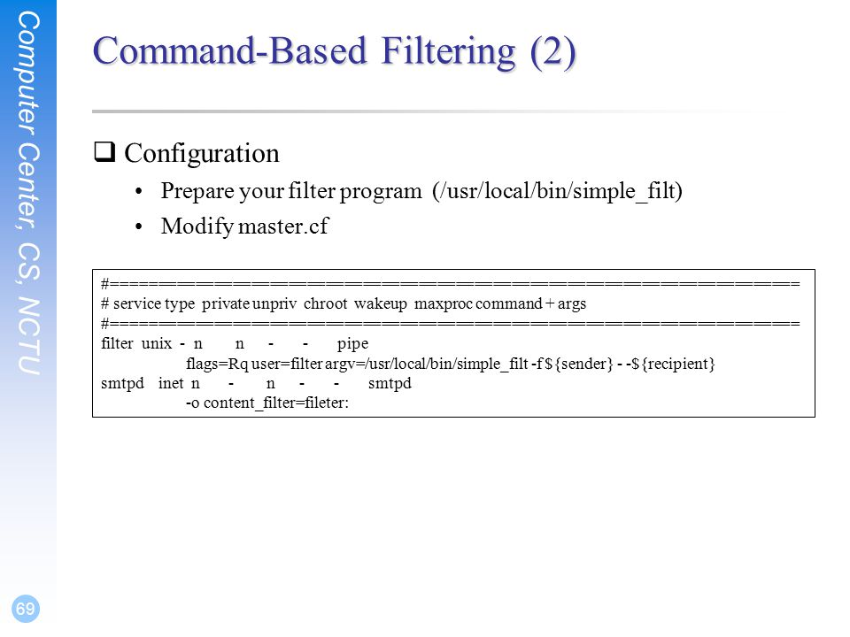 Computer Center, CS, NCTU 69 Command-Based Filtering (2)  Configuration Prepare your filter program(/usr/local/bin/simple_filt) Modify master.cf #========================================================================== # service type private unpriv chroot wakeup maxproc command + args #========================================================================== filter unix - n n - - pipe flags=Rq user=filter argv=/usr/local/bin/simple_filt -f ${sender} - -${recipient} smtpd inet n - n - - smtpd -o content_filter=fileter: