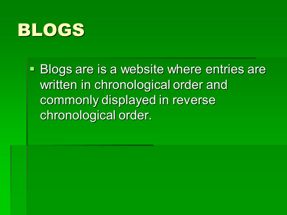 BLOGS  Blogs are is a website where entries are written in chronological order and commonly displayed in reverse chronological order.