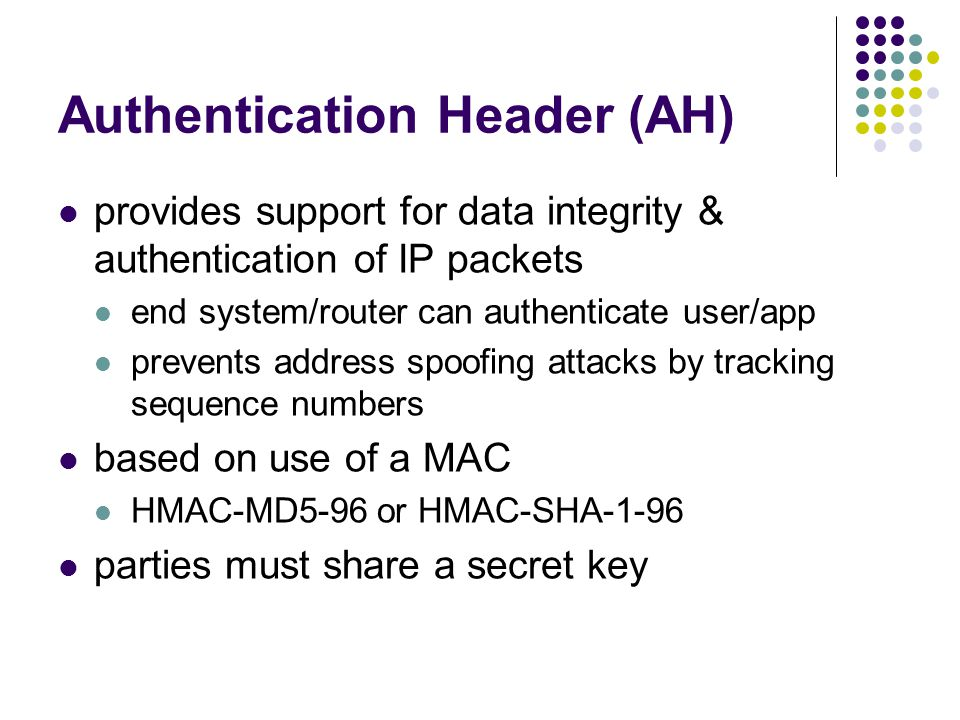 Authentication Header (AH) provides support for data integrity & authentication of IP packets end system/router can authenticate user/app prevents address spoofing attacks by tracking sequence numbers based on use of a MAC HMAC-MD5-96 or HMAC-SHA-1-96 parties must share a secret key