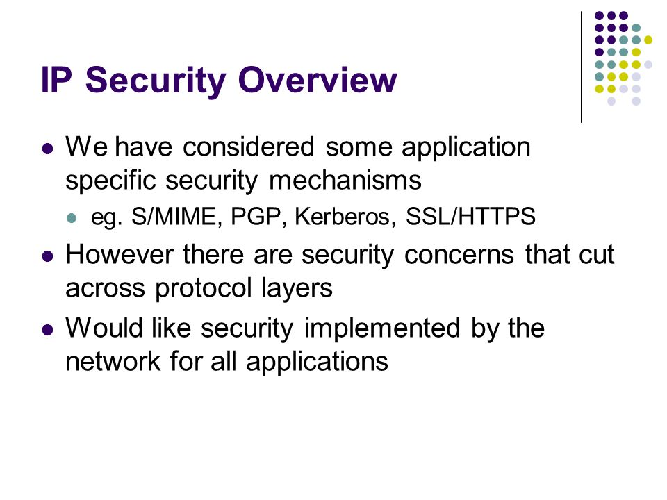 IP Security Overview We have considered some application specific security mechanisms eg.