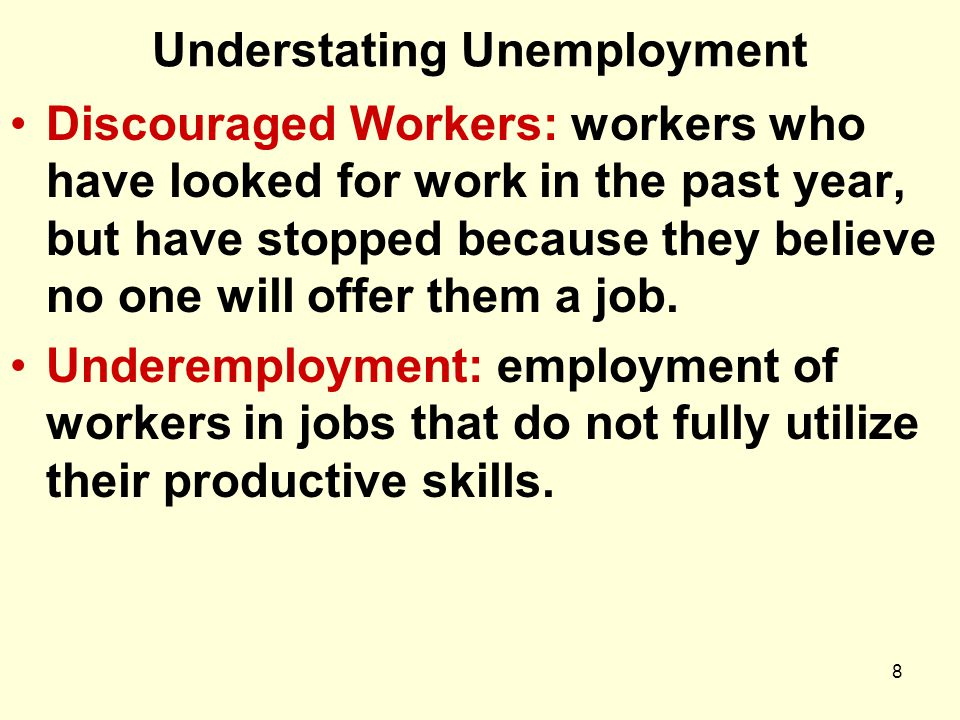 8 Understating Unemployment Discouraged Workers: workers who have looked for work in the past year, but have stopped because they believe no one will offer them a job.