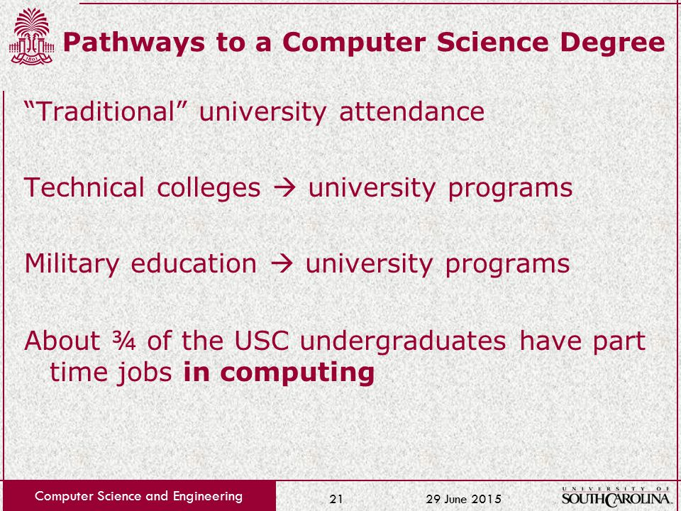 29 June 2015 Computer Science and Engineering 21 Pathways to a Computer Science Degree Traditional university attendance Technical colleges  university programs Military education  university programs About ¾ of the USC undergraduates have part time jobs in computing