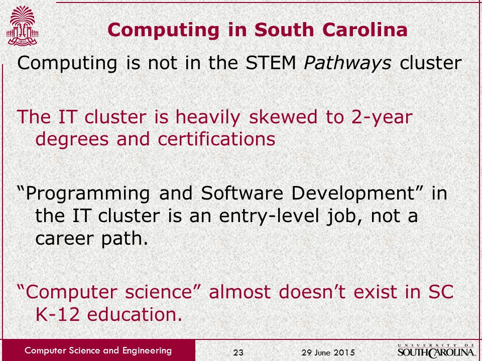 29 June 2015 Computer Science and Engineering 23 Computing in South Carolina Computing is not in the STEM Pathways cluster The IT cluster is heavily skewed to 2-year degrees and certifications Programming and Software Development in the IT cluster is an entry-level job, not a career path.
