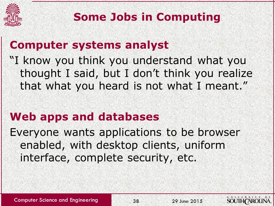 29 June 2015 Computer Science and Engineering 38 Some Jobs in Computing Computer systems analyst I know you think you understand what you thought I said, but I don't think you realize that what you heard is not what I meant. Web apps and databases Everyone wants applications to be browser enabled, with desktop clients, uniform interface, complete security, etc.