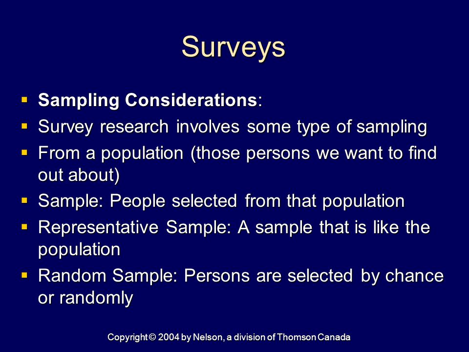 Copyright © 2004 by Nelson, a division of Thomson Canada Surveys  Sampling Considerations:  Survey research involves some type of sampling  From a population (those persons we want to find out about)  Sample: People selected from that population  Representative Sample: A sample that is like the population  Random Sample: Persons are selected by chance or randomly