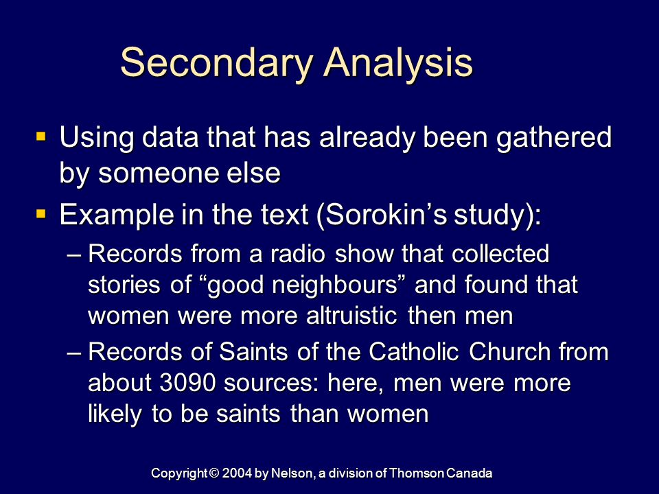 Copyright © 2004 by Nelson, a division of Thomson Canada Secondary Analysis  Using data that has already been gathered by someone else  Example in the text (Sorokin's study): –Records from a radio show that collected stories of good neighbours and found that women were more altruistic then men –Records of Saints of the Catholic Church from about 3090 sources: here, men were more likely to be saints than women