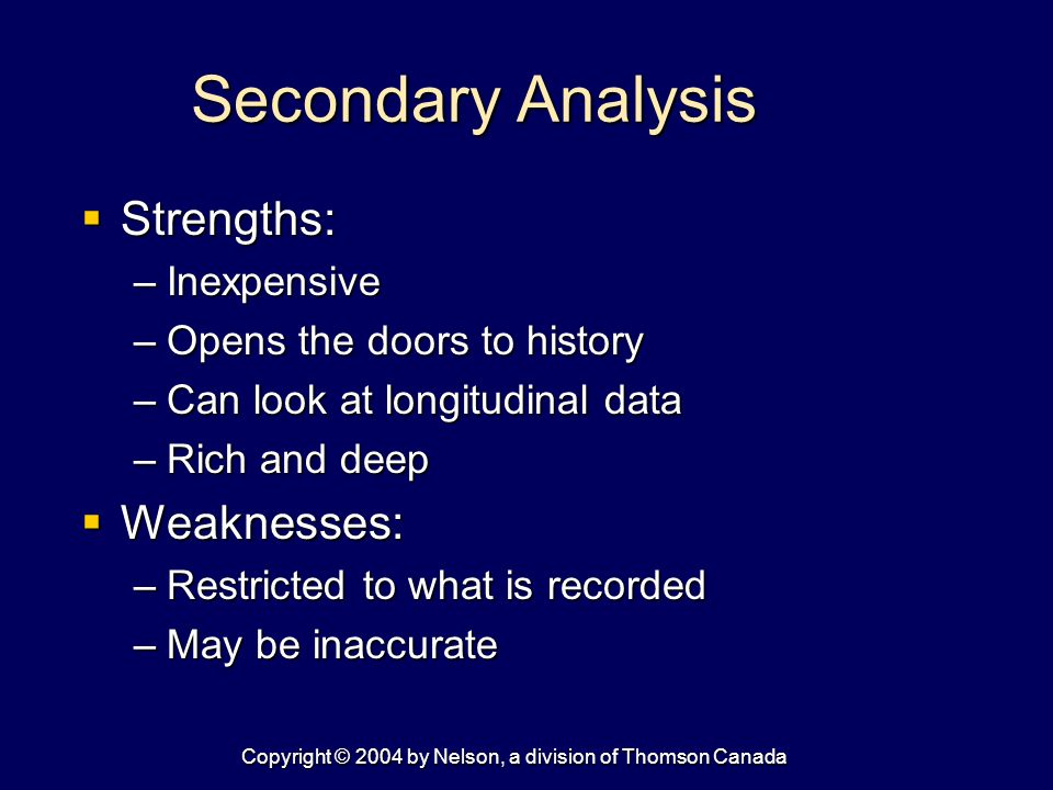 Copyright © 2004 by Nelson, a division of Thomson Canada Secondary Analysis  Strengths: –Inexpensive –Opens the doors to history –Can look at longitudinal data –Rich and deep  Weaknesses: –Restricted to what is recorded –May be inaccurate