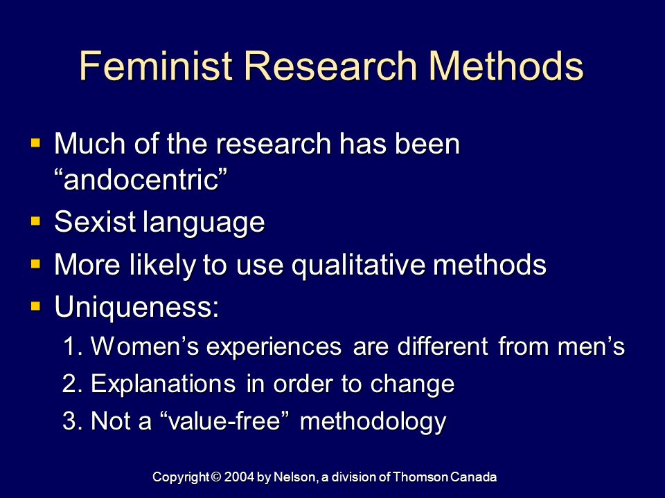 Copyright © 2004 by Nelson, a division of Thomson Canada Feminist Research Methods  Much of the research has been andocentric  Sexist language  More likely to use qualitative methods  Uniqueness: 1.