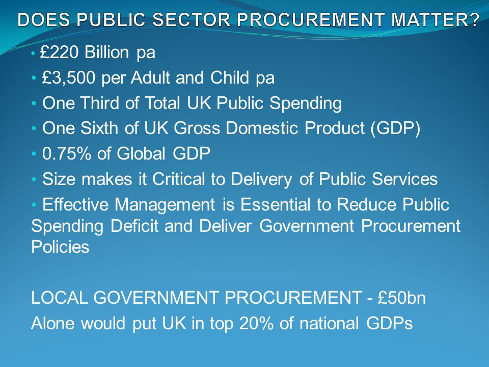 £220 Billion pa £3,500 per Adult and Child pa One Third of Total UK Public Spending One Sixth of UK Gross Domestic Product (GDP) 0.75% of Global GDP Size makes it Critical to Delivery of Public Services Effective Management is Essential to Reduce Public Spending Deficit and Deliver Government Procurement Policies LOCAL GOVERNMENT PROCUREMENT - £50bn Alone would put UK in top 20% of national GDPs