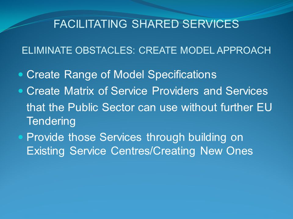 FACILITATING SHARED SERVICES ELIMINATE OBSTACLES: CREATE MODEL APPROACH Create Range of Model Specifications Create Matrix of Service Providers and Services that the Public Sector can use without further EU Tendering Provide those Services through building on Existing Service Centres/Creating New Ones