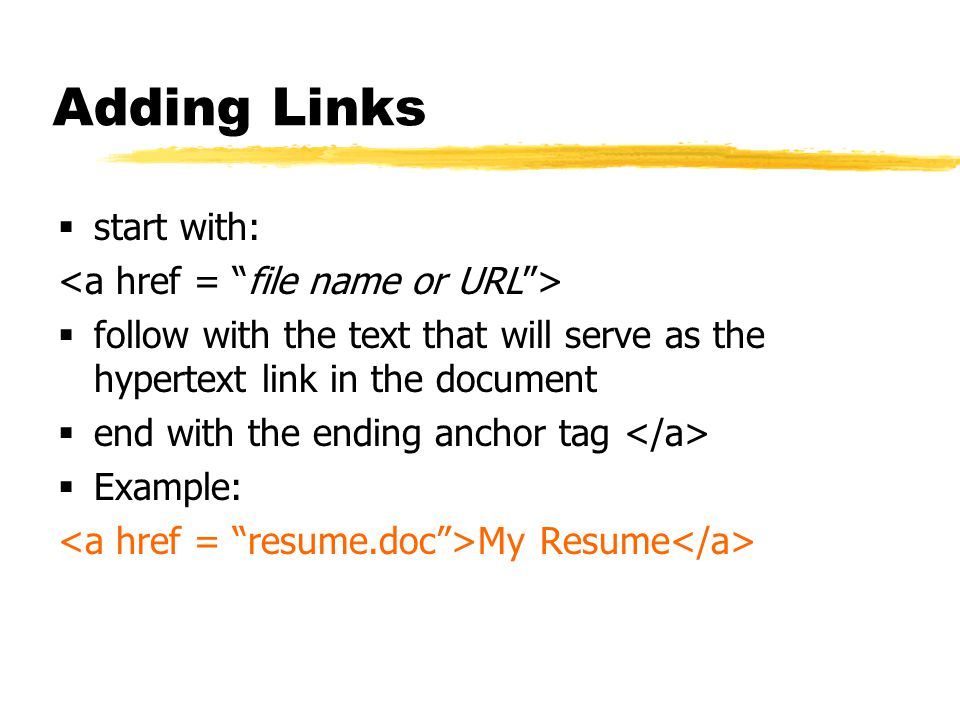Adding Links  start with:  follow with the text that will serve as the hypertext link in the document  end with the ending anchor tag  Example: My Resume