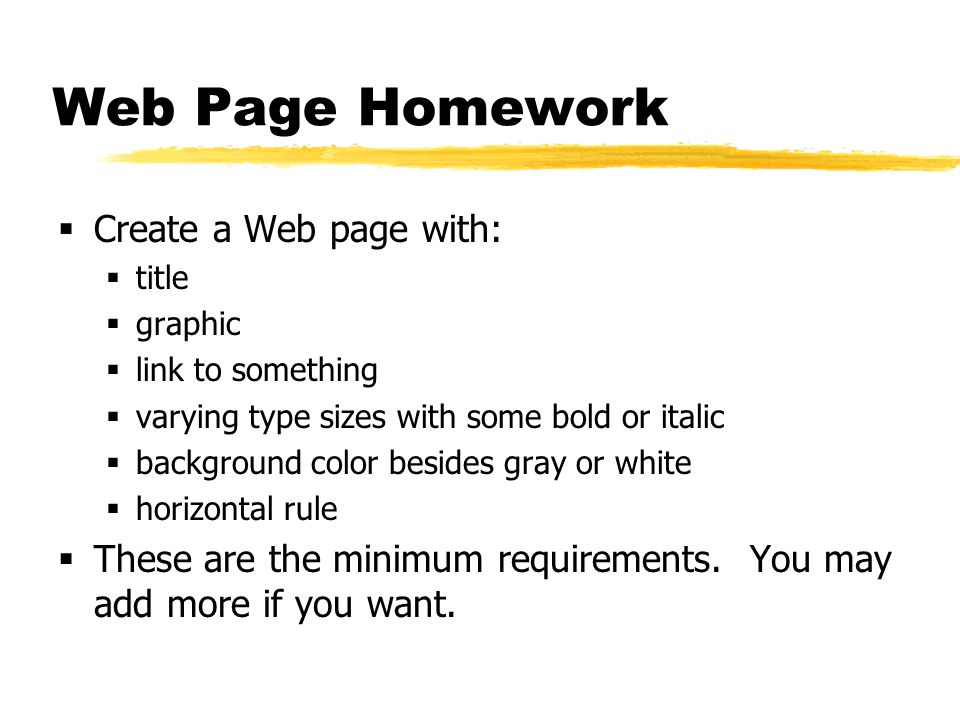 Web Page Homework  Create a Web page with:  title  graphic  link to something  varying type sizes with some bold or italic  background color besides gray or white  horizontal rule  These are the minimum requirements.