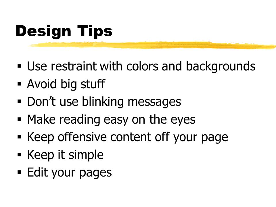 Design Tips  Use restraint with colors and backgrounds  Avoid big stuff  Don't use blinking messages  Make reading easy on the eyes  Keep offensive content off your page  Keep it simple  Edit your pages