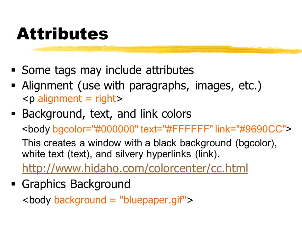 Attributes  Some tags may include attributes  Alignment (use with paragraphs, images, etc.)  Background, text, and link colors This creates a window with a black background (bgcolor), white text (text), and silvery hyperlinks (link).