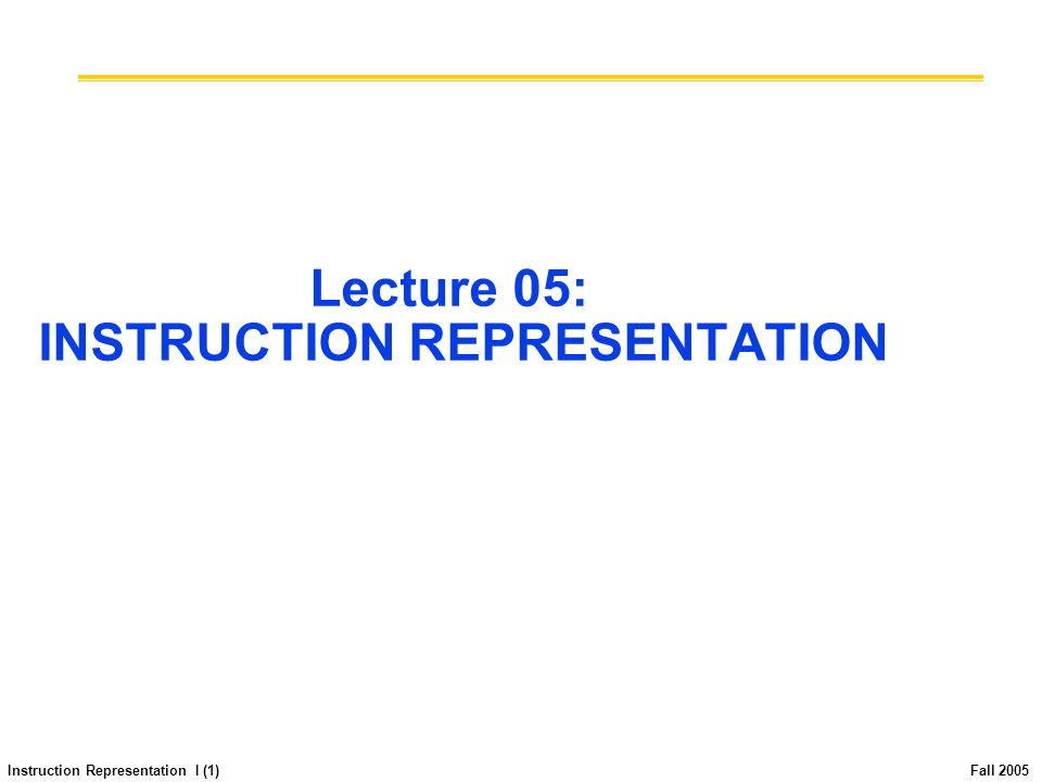 Instruction Representation I (1) Fall 2005 Lecture 05: INSTRUCTION REPRESENTATION