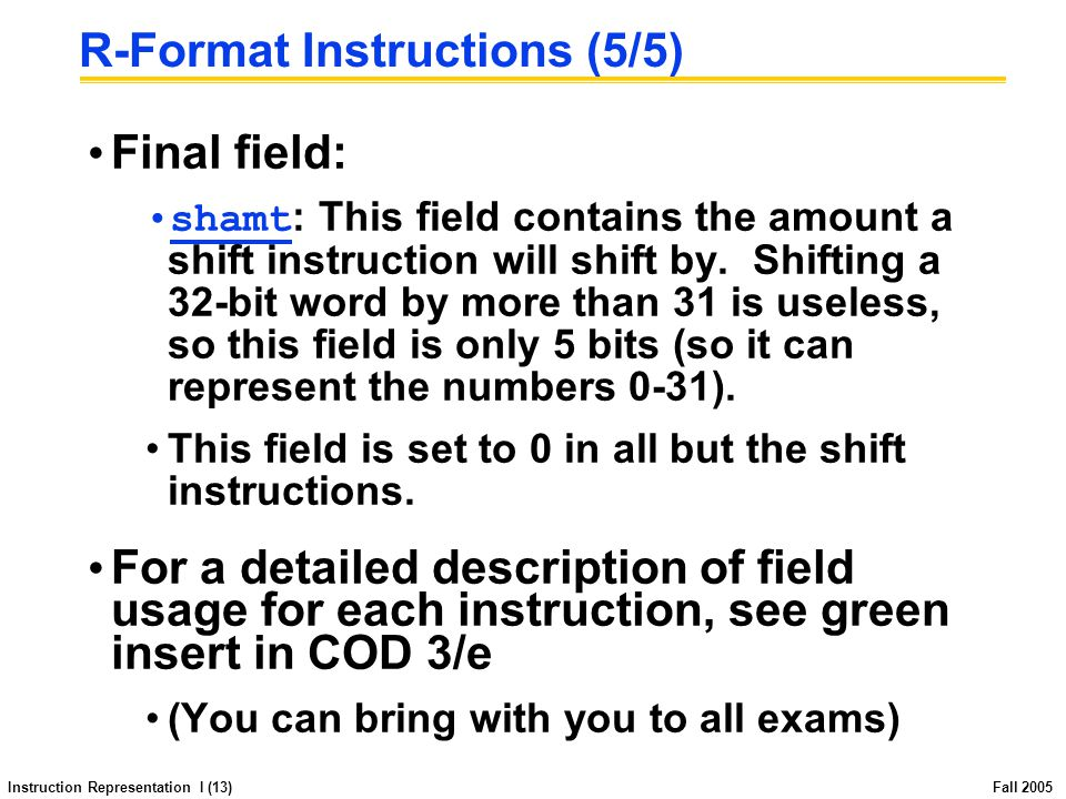 Instruction Representation I (13) Fall 2005 R-Format Instructions (5/5) Final field: shamt : This field contains the amount a shift instruction will shift by.