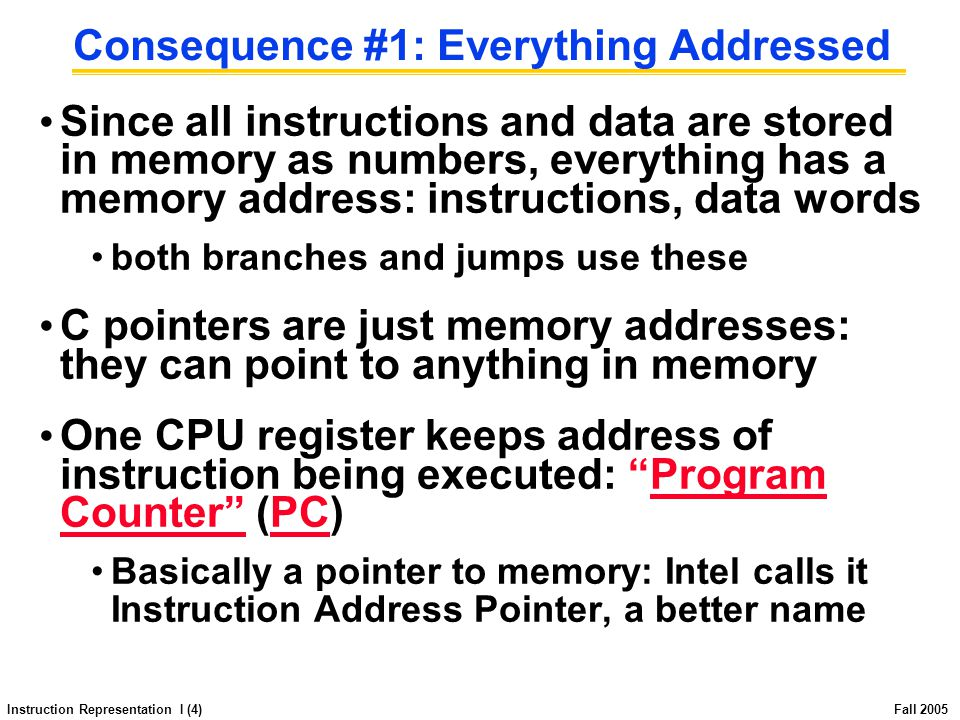 Instruction Representation I (4) Fall 2005 Consequence #1: Everything Addressed Since all instructions and data are stored in memory as numbers, everything has a memory address: instructions, data words both branches and jumps use these C pointers are just memory addresses: they can point to anything in memory One CPU register keeps address of instruction being executed: Program Counter (PC) Basically a pointer to memory: Intel calls it Instruction Address Pointer, a better name
